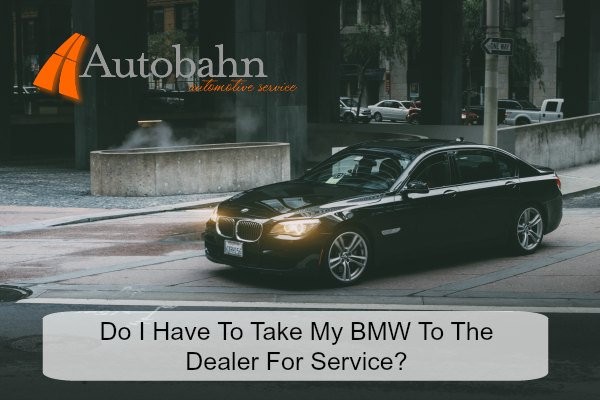 Autobahn Automotive Service Do I Have To Take My Bmw To The Dealer For Service